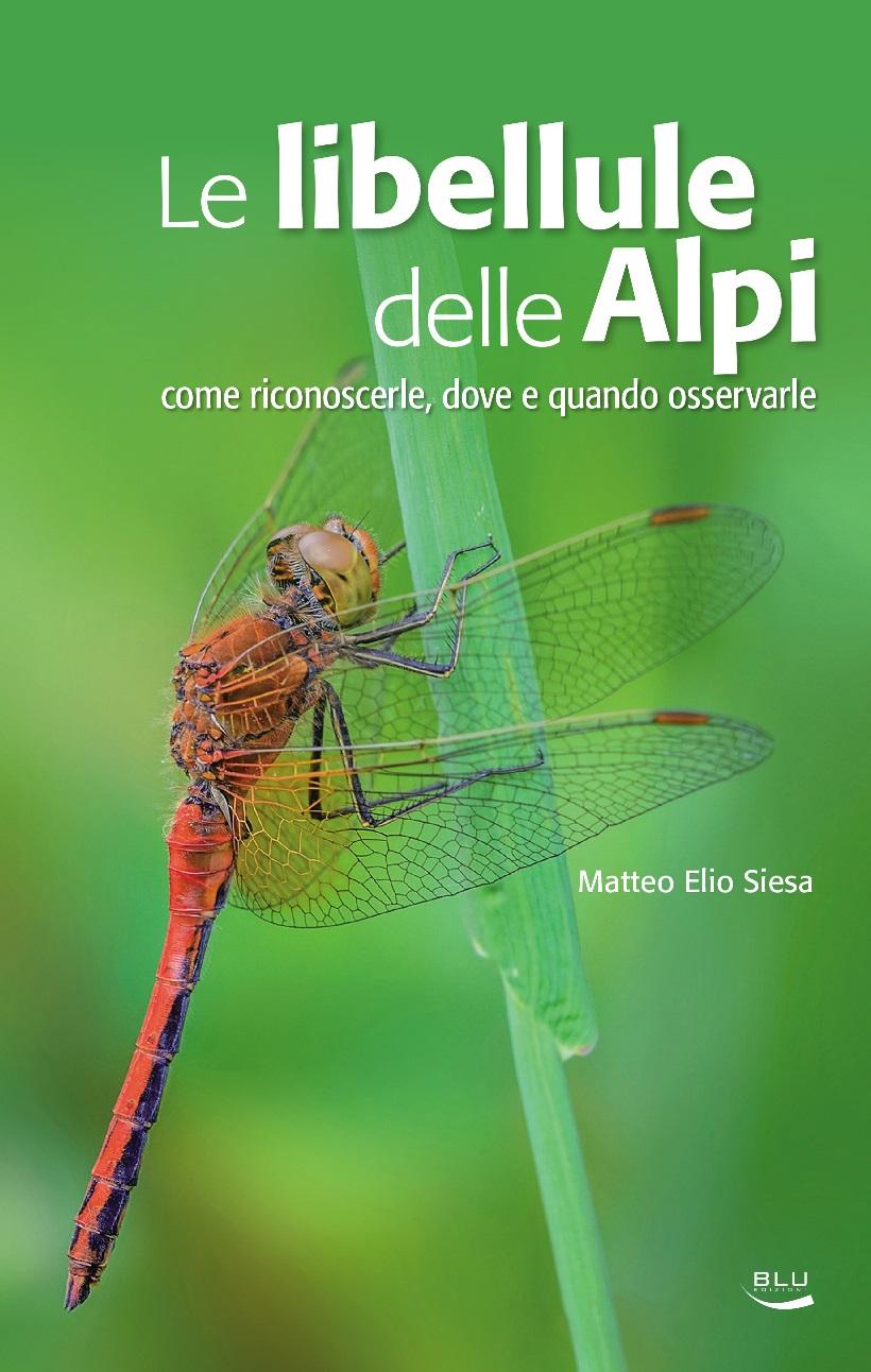 Le libellule delle Alpi. Come riconoscerle, dove e quando osservarle. Matteo Elio Siesa. Blu Edizioni